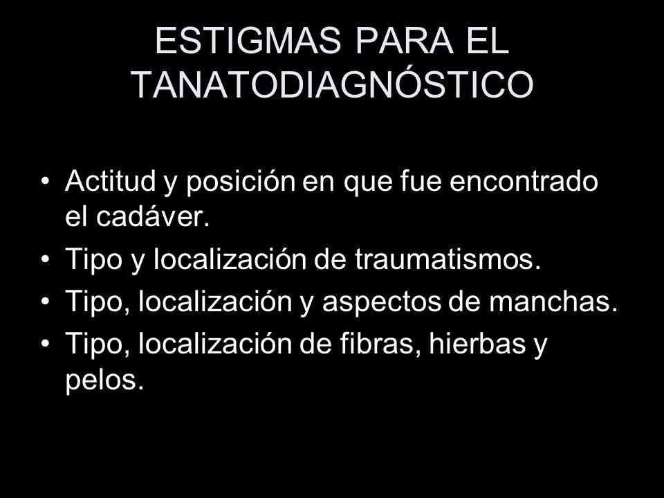 ESTIGMAS PARA EL TANATODIAGNÓSTICO Actitud y posición en que fue encontrado el cadáver. Tipo y localización de traumatismos. Tipo, localización y aspe