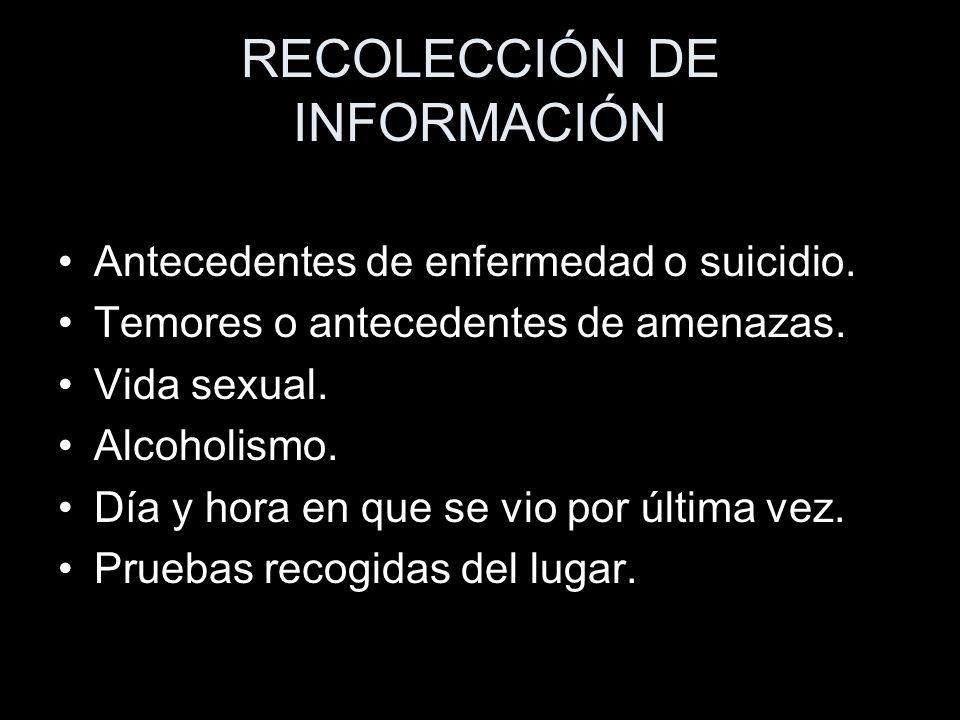 RECOLECCIÓN DE INFORMACIÓN Antecedentes de enfermedad o suicidio. Temores o antecedentes de amenazas. Vida sexual. Alcoholismo. Día y hora en que se v