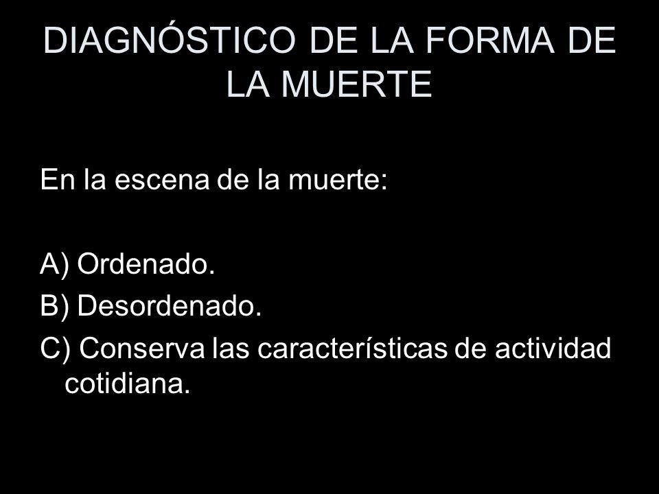 DIAGNÓSTICO DE LA FORMA DE LA MUERTE En la escena de la muerte: A) Ordenado. B) Desordenado. C) Conserva las características de actividad cotidiana.