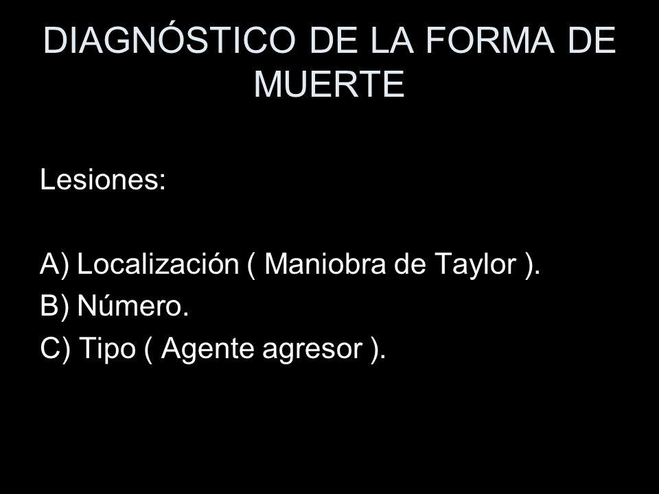 DIAGNÓSTICO DE LA FORMA DE MUERTE Lesiones: A) Localización ( Maniobra de Taylor ). B) Número. C) Tipo ( Agente agresor ).