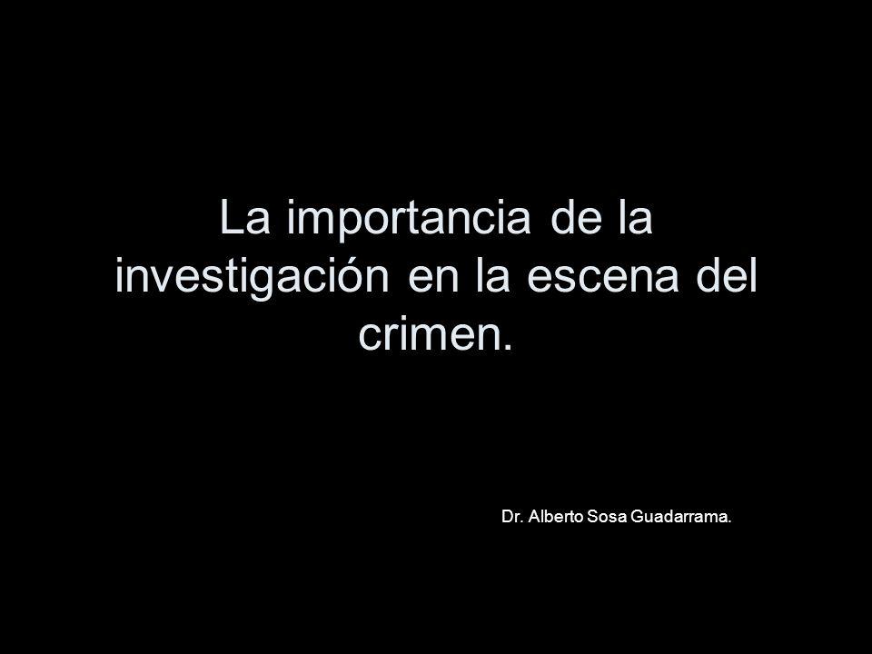 La importancia de la investigación en la escena del crimen. Dr. Alberto Sosa Guadarrama.