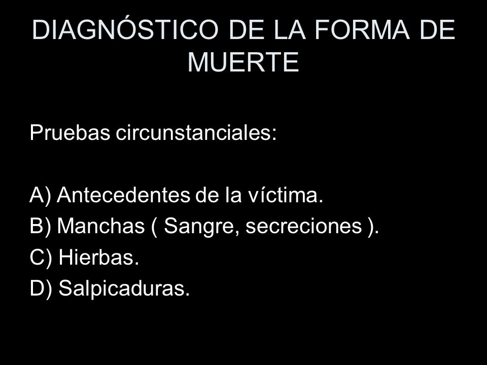 DIAGNÓSTICO DE LA FORMA DE MUERTE Pruebas circunstanciales: A) Antecedentes de la víctima. B) Manchas ( Sangre, secreciones ). C) Hierbas. D) Salpicad