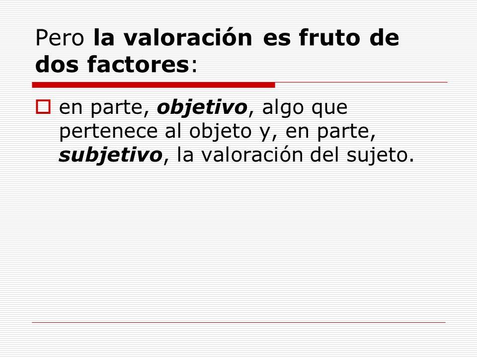 Pero la valoración es fruto de dos factores: en parte, objetivo, algo que pertenece al objeto y, en parte, subjetivo, la valoración del sujeto.