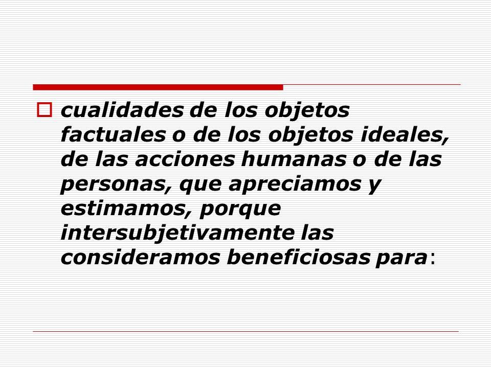 cualidades de los objetos factuales o de los objetos ideales, de las acciones humanas o de las personas, que apreciamos y estimamos, porque intersubje