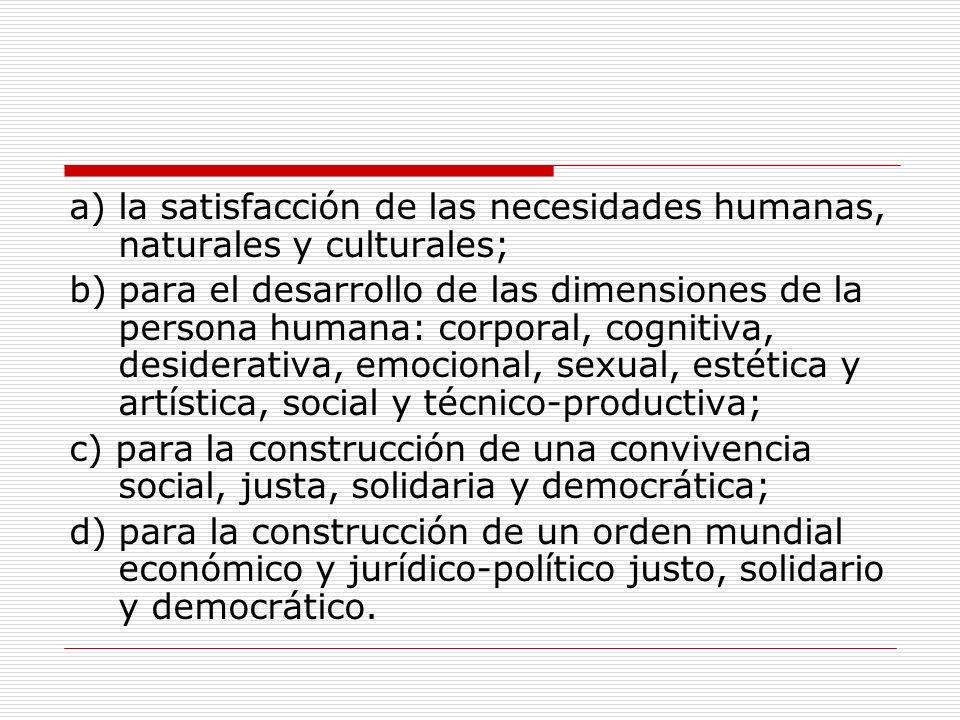a) la satisfacción de las necesidades humanas, naturales y culturales; b) para el desarrollo de las dimensiones de la persona humana: corporal, cognit