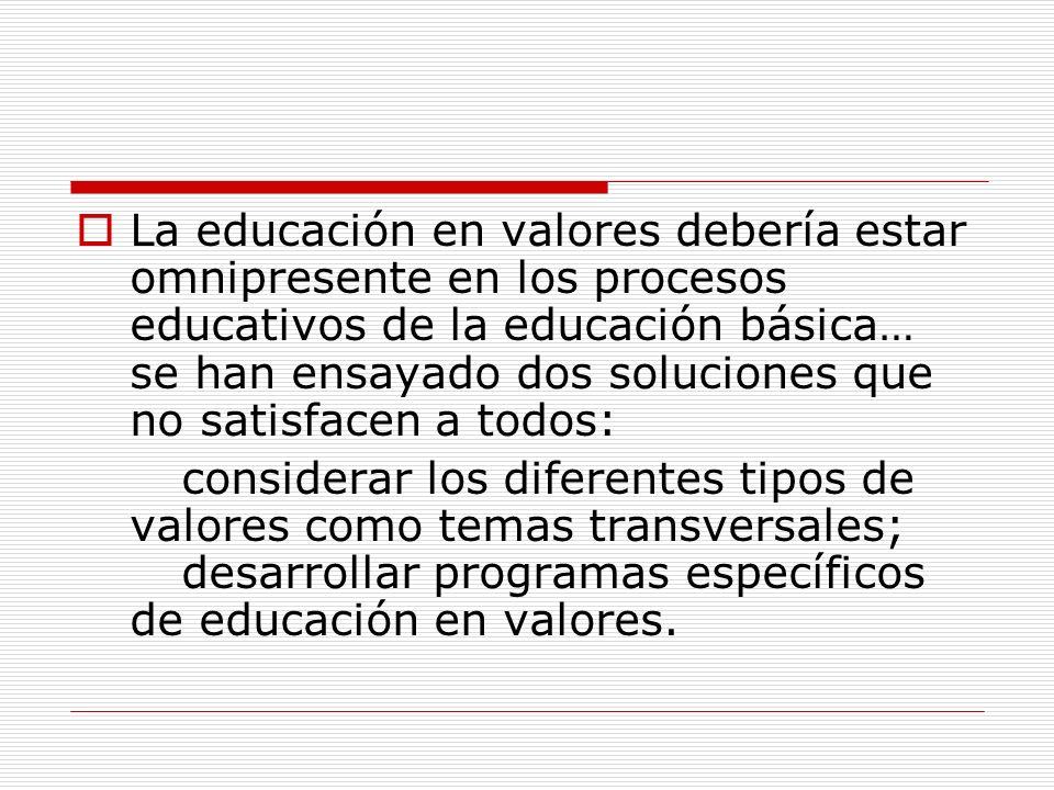 La educación en valores debería estar omnipresente en los procesos educativos de la educación básica… se han ensayado dos soluciones que no satisfacen