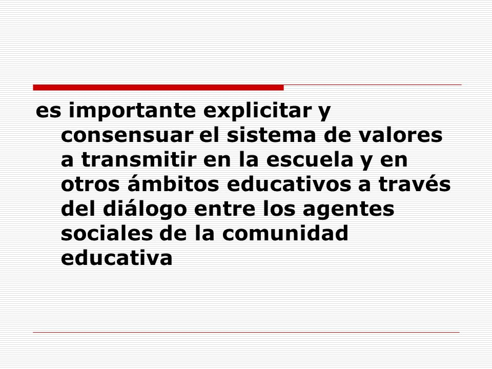 es importante explicitar y consensuar el sistema de valores a transmitir en la escuela y en otros ámbitos educativos a través del diálogo entre los ag