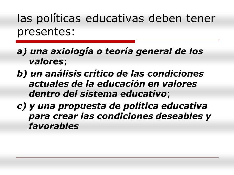 las políticas educativas deben tener presentes: a) una axiología o teoría general de los valores; b) un análisis crítico de las condiciones actuales d