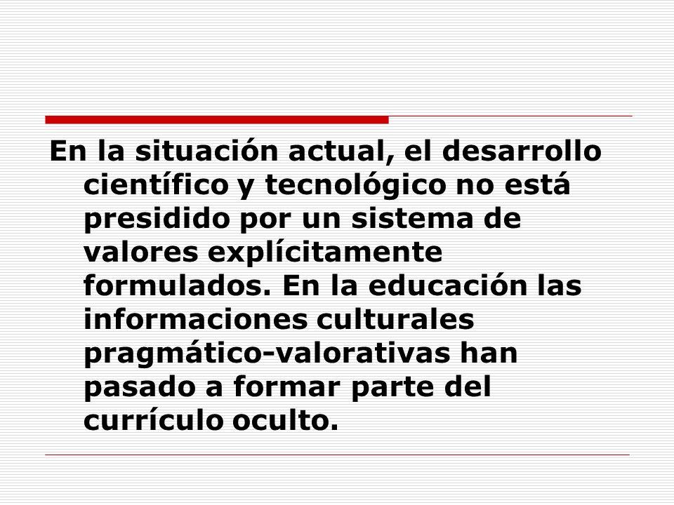 En la situación actual, el desarrollo científico y tecnológico no está presidido por un sistema de valores explícitamente formulados. En la educación
