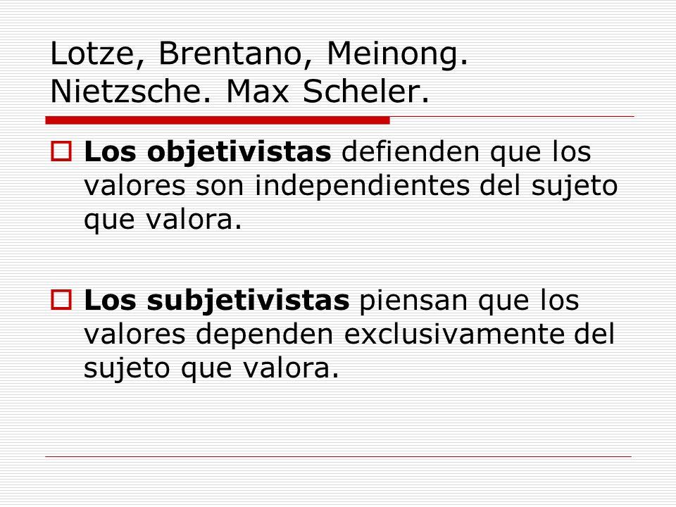 Lotze, Brentano, Meinong. Nietzsche. Max Scheler. Los objetivistas defienden que los valores son independientes del sujeto que valora. Los subjetivist