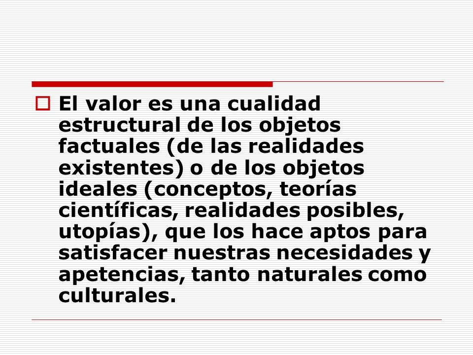 El valor es una cualidad estructural de los objetos factuales (de las realidades existentes) o de los objetos ideales (conceptos, teorías científicas,