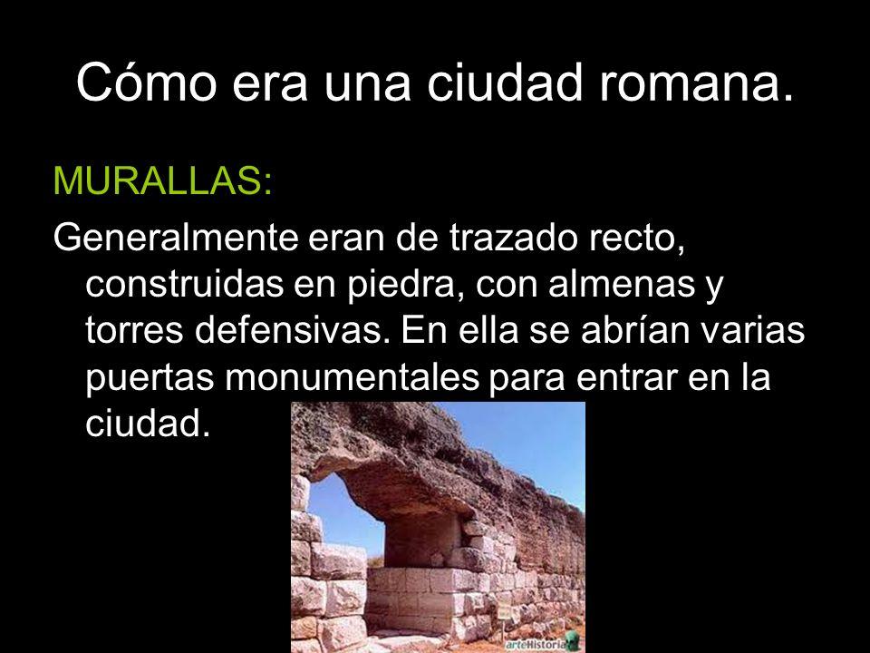 Cómo era una ciudad romana. MURALLAS: Generalmente eran de trazado recto, construidas en piedra, con almenas y torres defensivas. En ella se abrían va