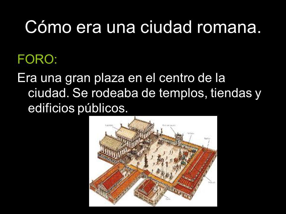 Cómo era una ciudad romana. FORO: Era una gran plaza en el centro de la ciudad. Se rodeaba de templos, tiendas y edificios públicos.