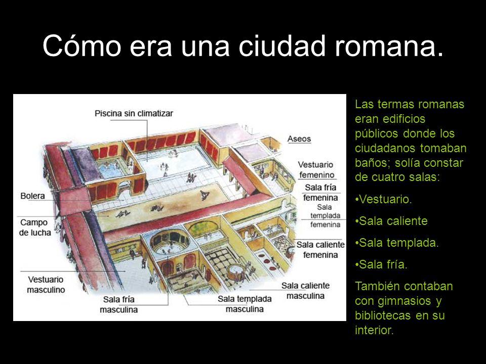 Cómo era una ciudad romana. Las termas romanas eran edificios públicos donde los ciudadanos tomaban baños; solía constar de cuatro salas: Vestuario. S