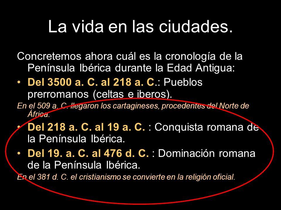 La vida en las ciudades. Concretemos ahora cuál es la cronología de la Península Ibérica durante la Edad Antigua: Del 3500 a. C. al 218 a. C.: Pueblos