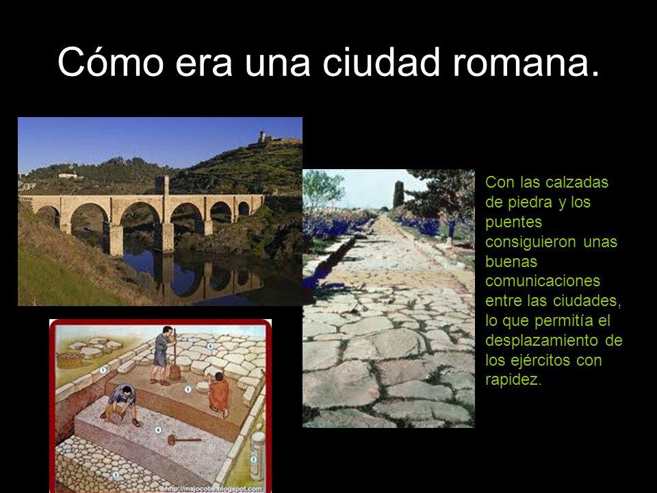 Cómo era una ciudad romana. Con las calzadas de piedra y los puentes consiguieron unas buenas comunicaciones entre las ciudades, lo que permitía el de