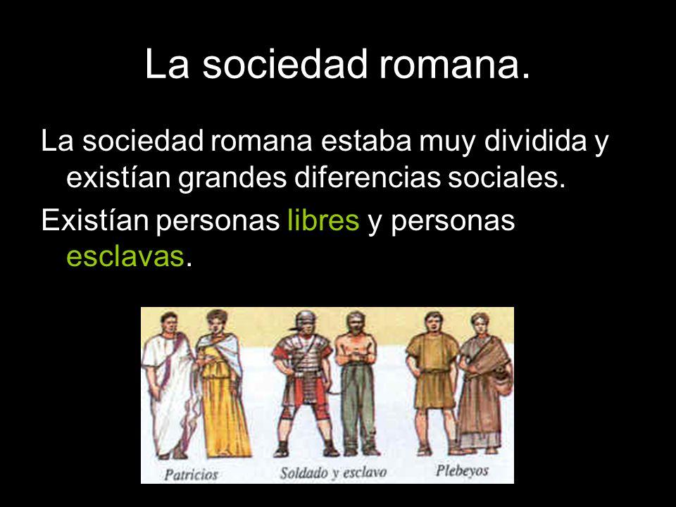 La sociedad romana. La sociedad romana estaba muy dividida y existían grandes diferencias sociales. Existían personas libres y personas esclavas.