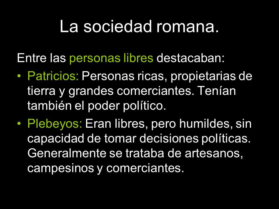 La sociedad romana. Entre las personas libres destacaban: Patricios: Personas ricas, propietarias de tierra y grandes comerciantes. Tenían también el