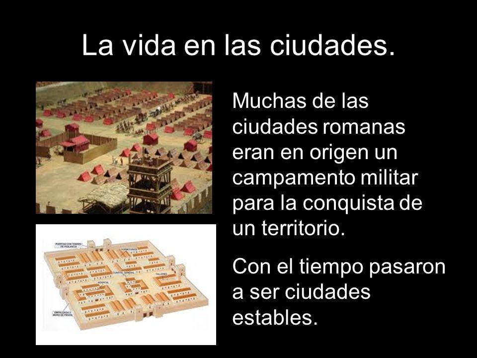 La vida en las ciudades. Muchas de las ciudades romanas eran en origen un campamento militar para la conquista de un territorio. Con el tiempo pasaron