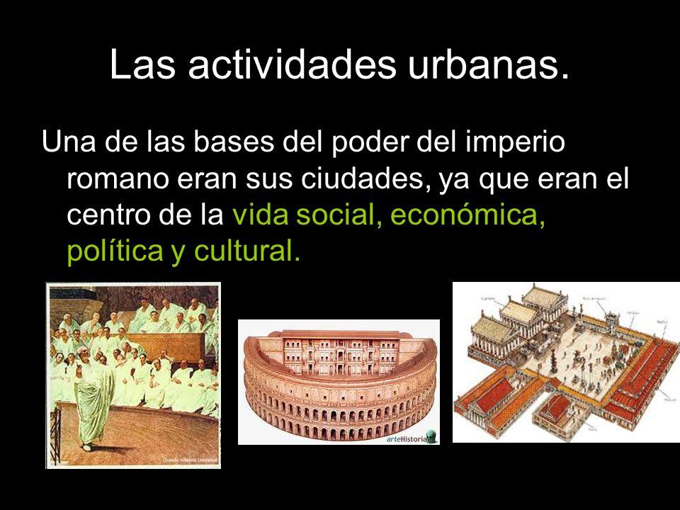 Las actividades urbanas. Una de las bases del poder del imperio romano eran sus ciudades, ya que eran el centro de la vida social, económica, política
