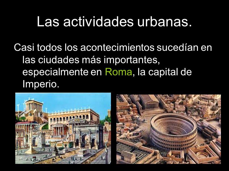 Las actividades urbanas. Casi todos los acontecimientos sucedían en las ciudades más importantes, especialmente en Roma, la capital de Imperio.