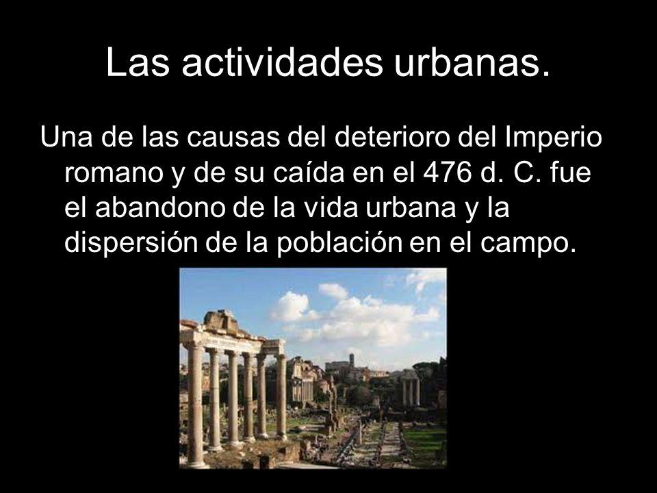 Las actividades urbanas. Una de las causas del deterioro del Imperio romano y de su caída en el 476 d. C. fue el abandono de la vida urbana y la dispe