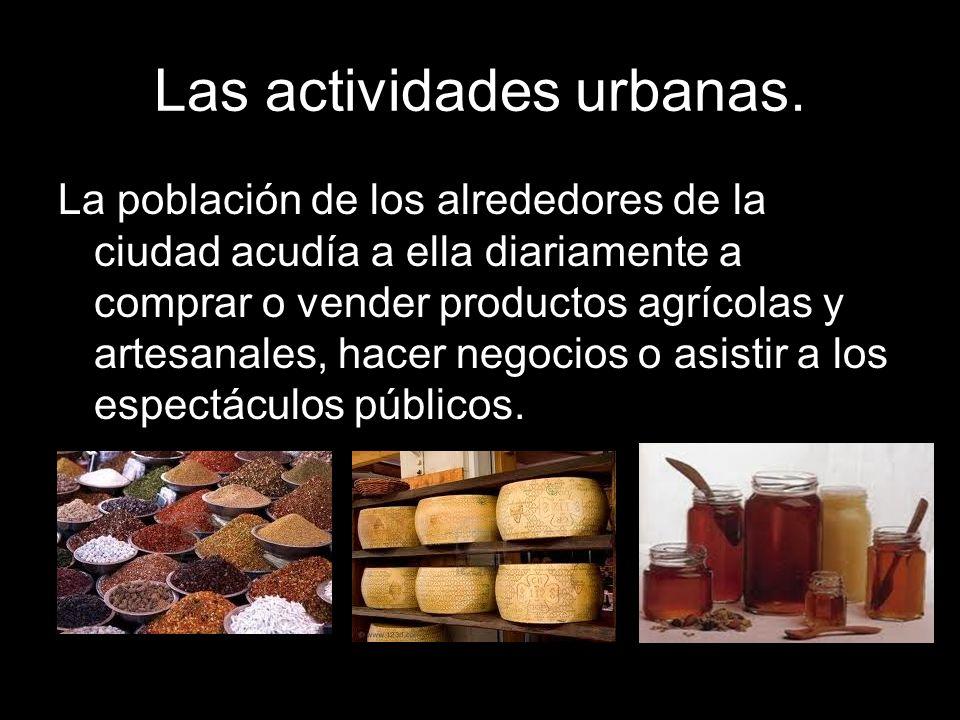Las actividades urbanas. La población de los alrededores de la ciudad acudía a ella diariamente a comprar o vender productos agrícolas y artesanales,