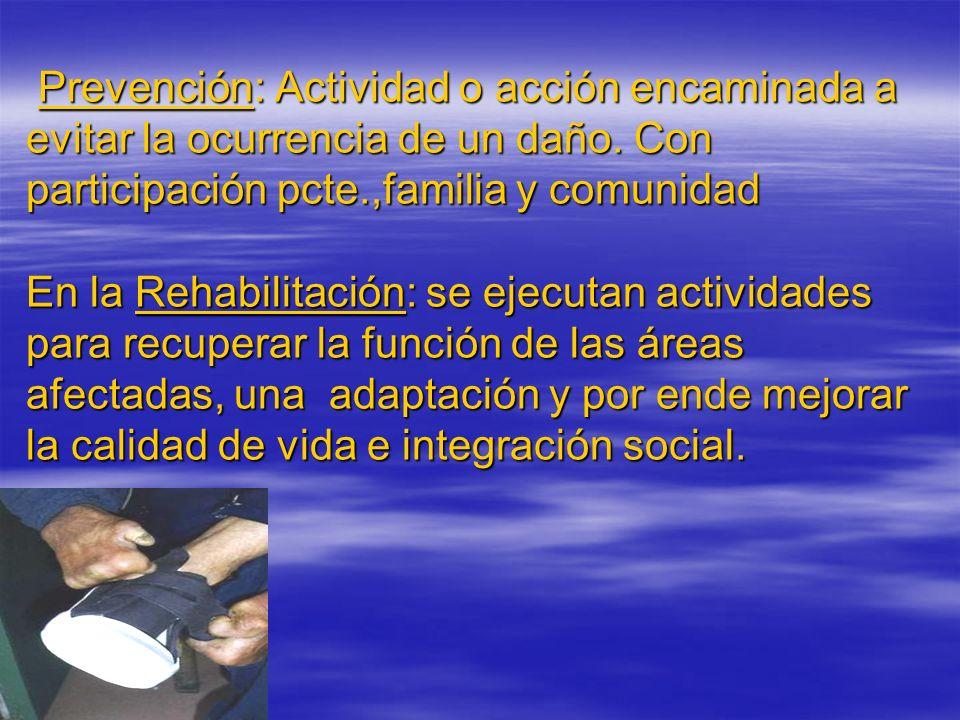 Prevención: Actividad o acción encaminada a evitar la ocurrencia de un daño. Con participación pcte.,familia y comunidad En la Rehabilitación: se ejec