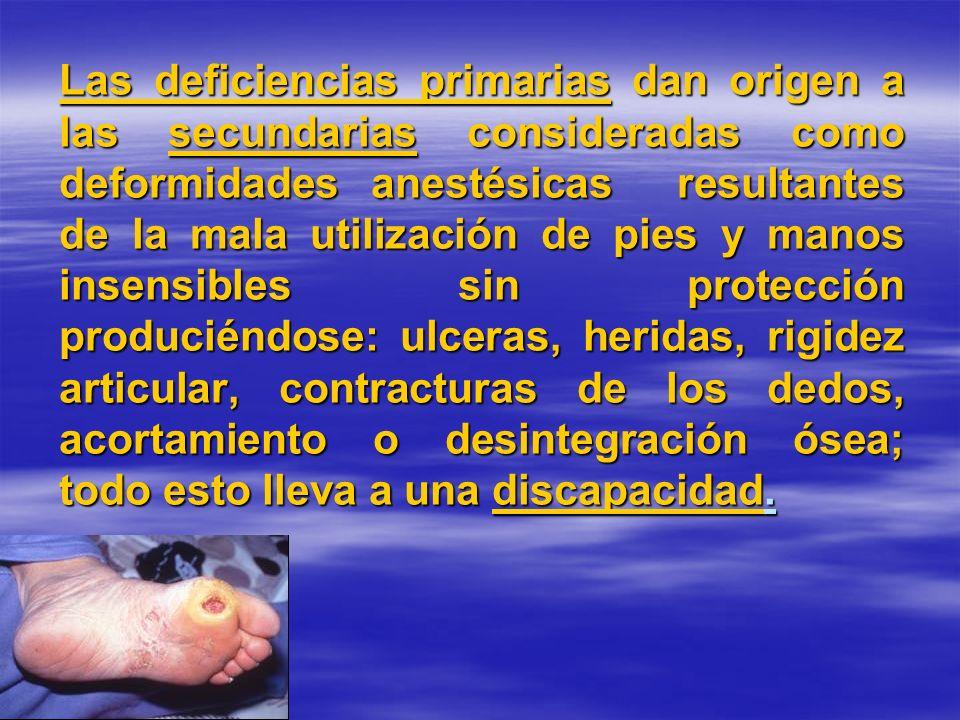 Las deficiencias primarias dan origen a las secundarias consideradas como deformidades anestésicas resultantes de la mala utilización de pies y manos