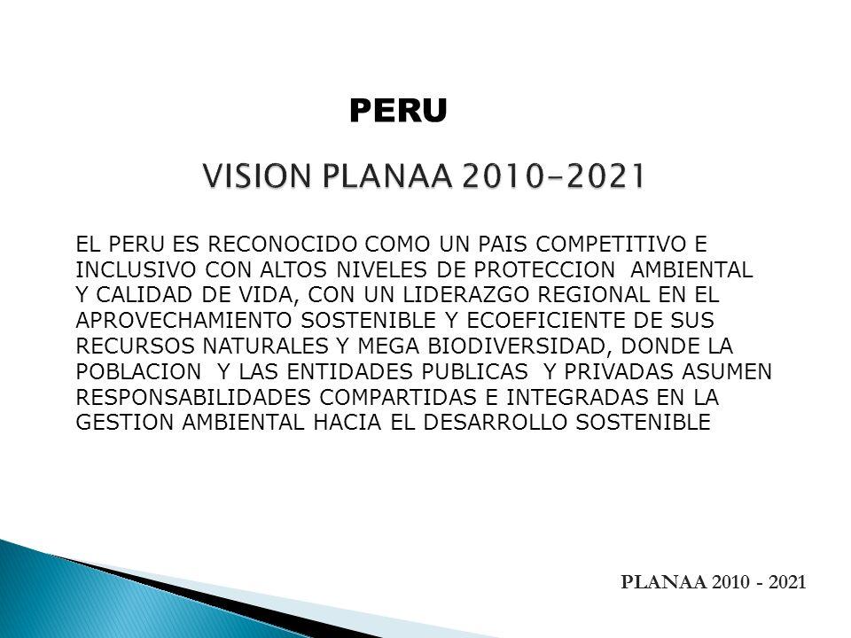 PLANAA 2010 - 2021 EL PERU ES RECONOCIDO COMO UN PAIS COMPETITIVO E INCLUSIVO CON ALTOS NIVELES DE PROTECCION AMBIENTAL Y CALIDAD DE VIDA, CON UN LIDE
