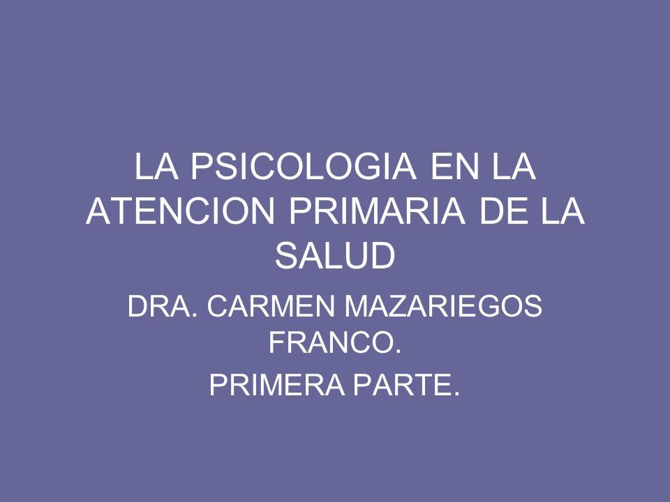 LA PSICOLOGIA EN LA ATENCION PRIMARIA DE LA SALUD DRA. CARMEN MAZARIEGOS FRANCO. PRIMERA PARTE.
