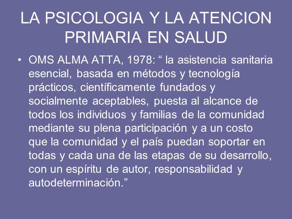 LA PSICOLOGIA Y LA ATENCION PRIMARIA EN SALUD OMS ALMA ATTA, 1978: la asistencia sanitaria esencial, basada en métodos y tecnología prácticos, científ
