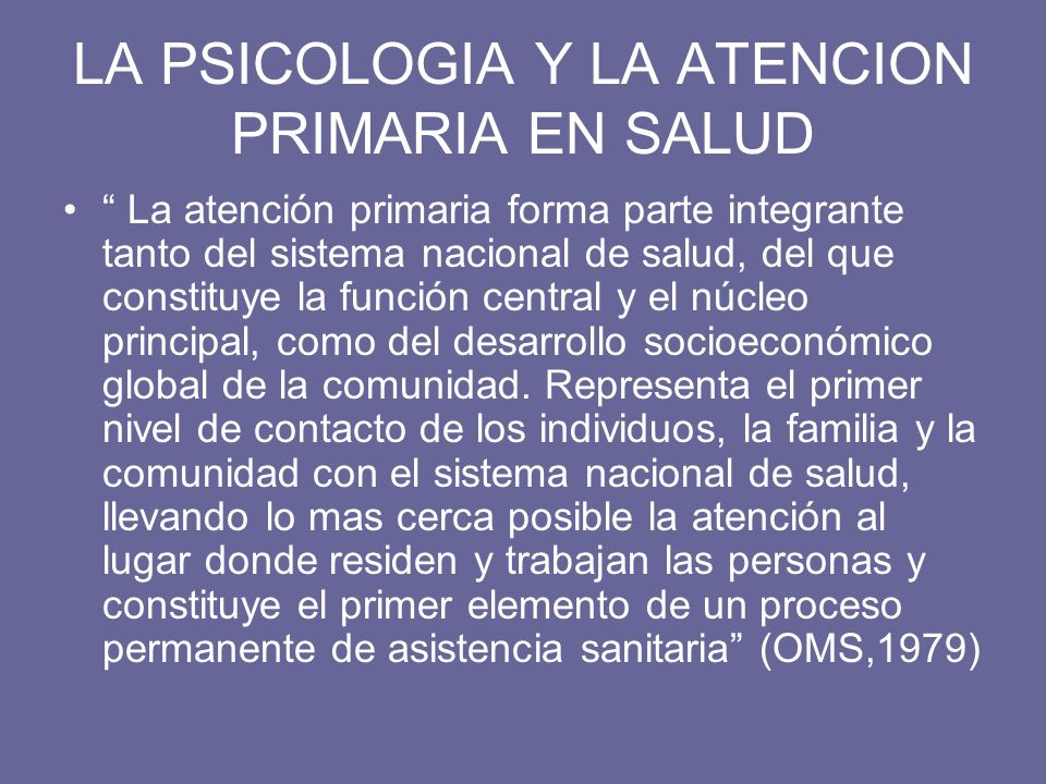 LA PSICOLOGIA Y LA ATENCION PRIMARIA EN SALUD La atención primaria forma parte integrante tanto del sistema nacional de salud, del que constituye la f