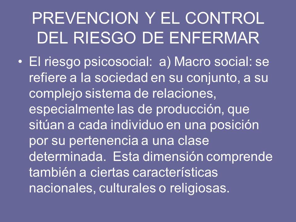 PREVENCION Y EL CONTROL DEL RIESGO DE ENFERMAR El riesgo psicosocial: a) Macro social: se refiere a la sociedad en su conjunto, a su complejo sistema