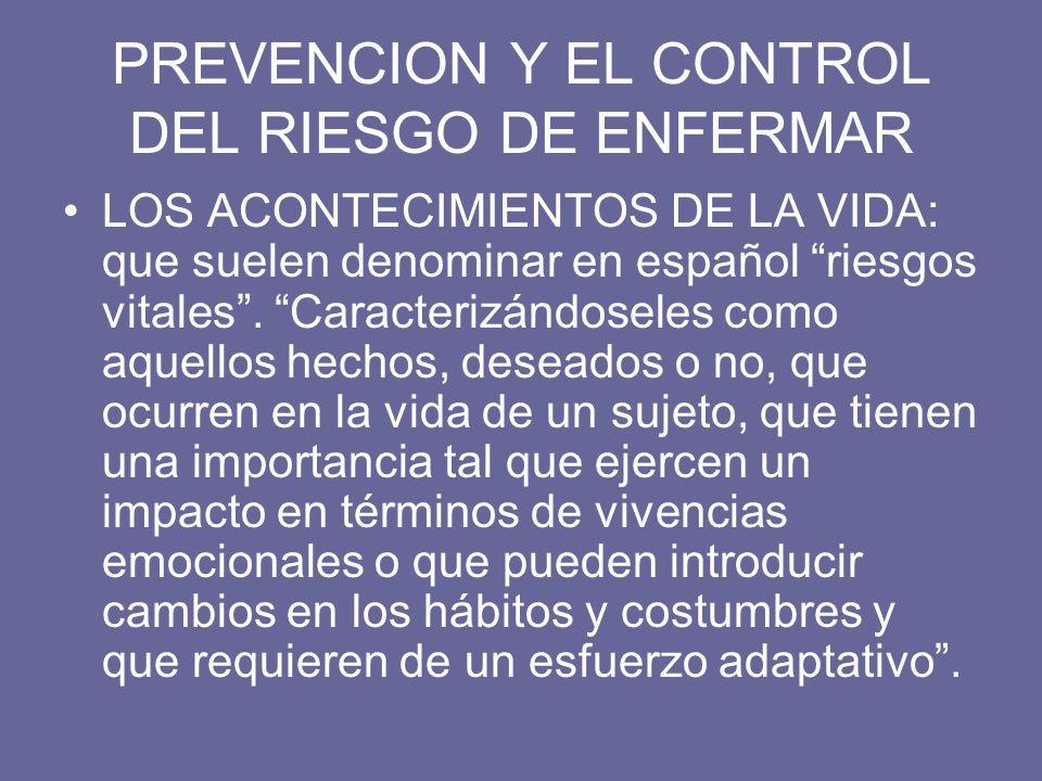 PREVENCION Y EL CONTROL DEL RIESGO DE ENFERMAR LOS ACONTECIMIENTOS DE LA VIDA: que suelen denominar en español riesgos vitales. Caracterizándoseles co