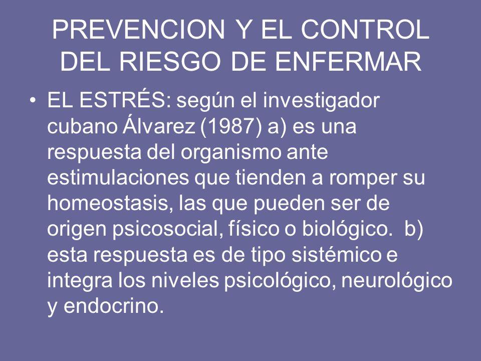 PREVENCION Y EL CONTROL DEL RIESGO DE ENFERMAR EL ESTRÉS: según el investigador cubano Álvarez (1987) a) es una respuesta del organismo ante estimulac