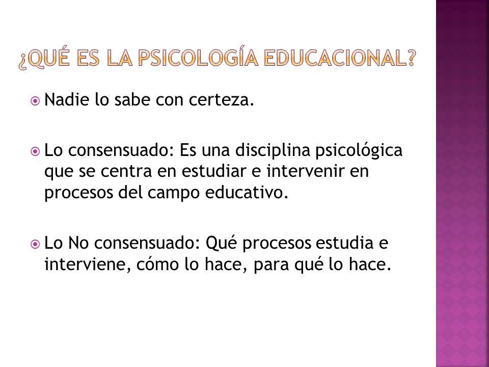 Nadie lo sabe con certeza. Lo consensuado: Es una disciplina psicológica que se centra en estudiar e intervenir en procesos del campo educativo. Lo No