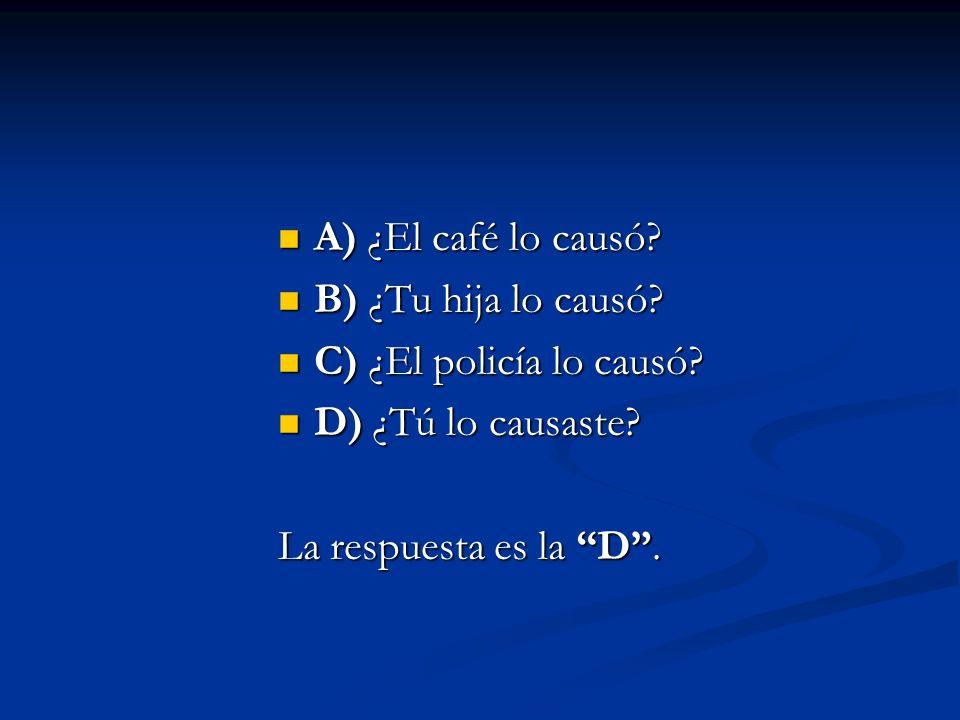 A) ¿El café lo causó? A) ¿El café lo causó? B) ¿Tu hija lo causó? B) ¿Tu hija lo causó? C) ¿El policía lo causó? C) ¿El policía lo causó? D) ¿Tú lo ca