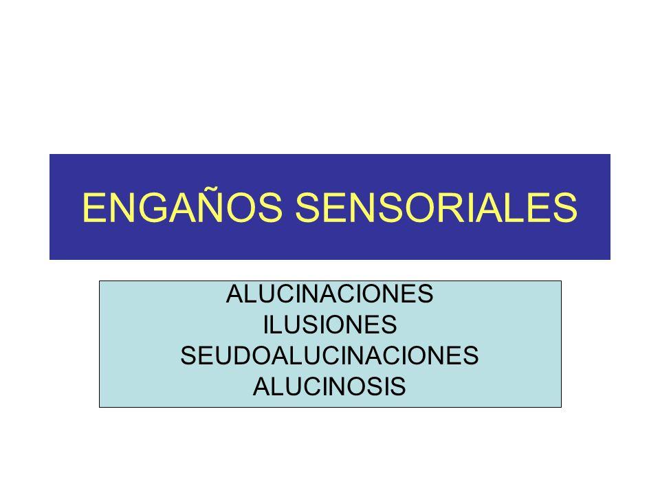 ENGAÑOS SENSORIALES ALUCINACIONES ILUSIONES SEUDOALUCINACIONES ALUCINOSIS