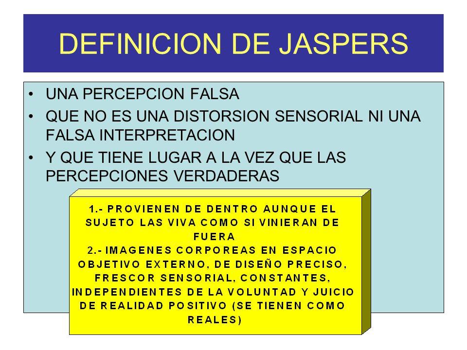 DEFINICION DE JASPERS UNA PERCEPCION FALSA QUE NO ES UNA DISTORSION SENSORIAL NI UNA FALSA INTERPRETACION Y QUE TIENE LUGAR A LA VEZ QUE LAS PERCEPCIO