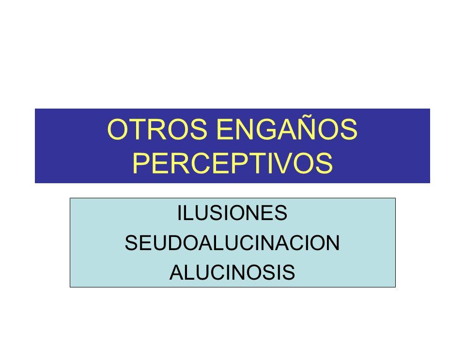 OTROS ENGAÑOS PERCEPTIVOS ILUSIONES SEUDOALUCINACION ALUCINOSIS
