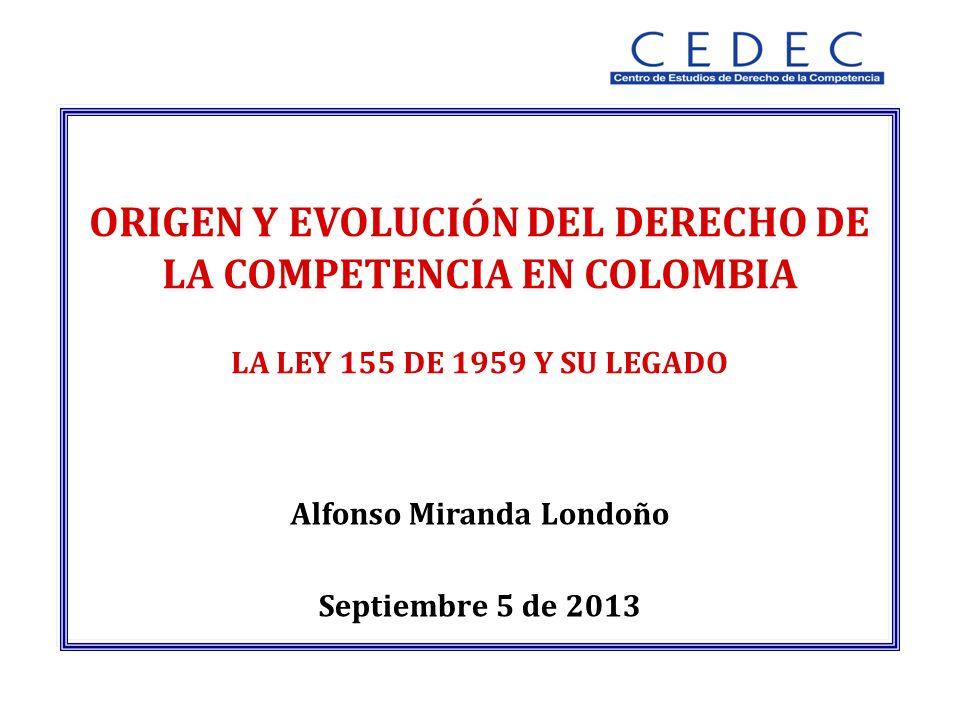 Alfonso Miranda Londoño Septiembre 5 de 2013 ORIGEN Y EVOLUCIÓN DEL DERECHO DE LA COMPETENCIA EN COLOMBIA LA LEY 155 DE 1959 Y SU LEGADO