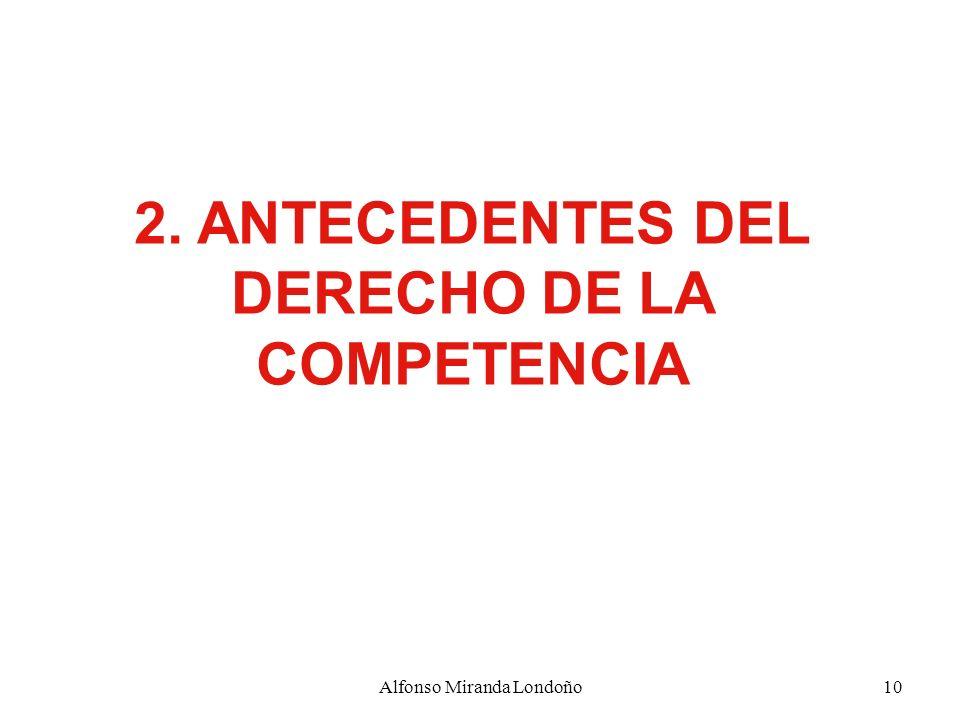 Alfonso Miranda Londoño10 2. ANTECEDENTES DEL DERECHO DE LA COMPETENCIA