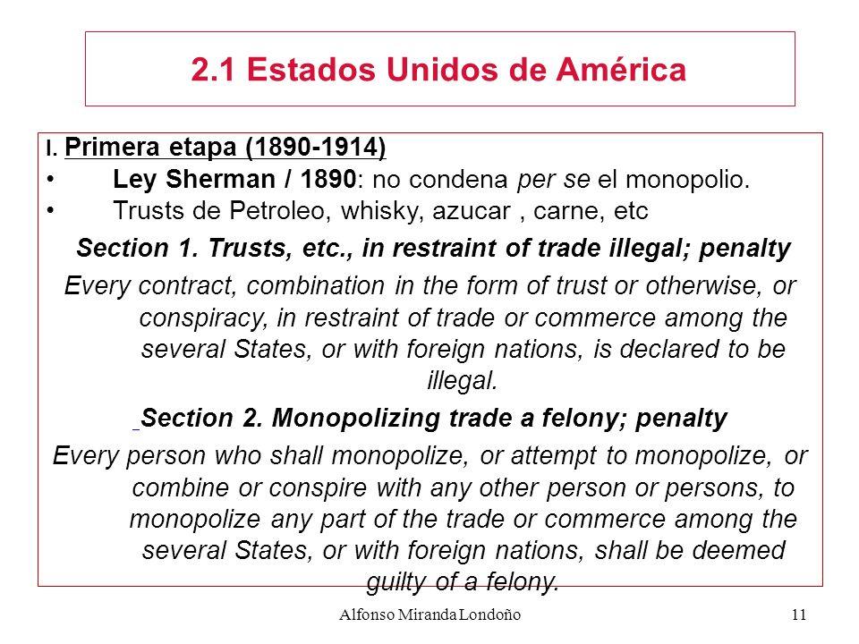 Alfonso Miranda Londoño11 2.1 Estados Unidos de América I. Primera etapa (1890-1914) Ley Sherman / 1890: no condena per se el monopolio. Trusts de Pet
