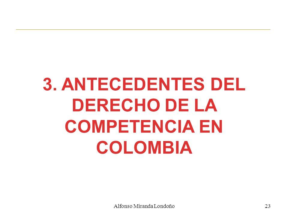 3. ANTECEDENTES DEL DERECHO DE LA COMPETENCIA EN COLOMBIA 23Alfonso Miranda Londoño