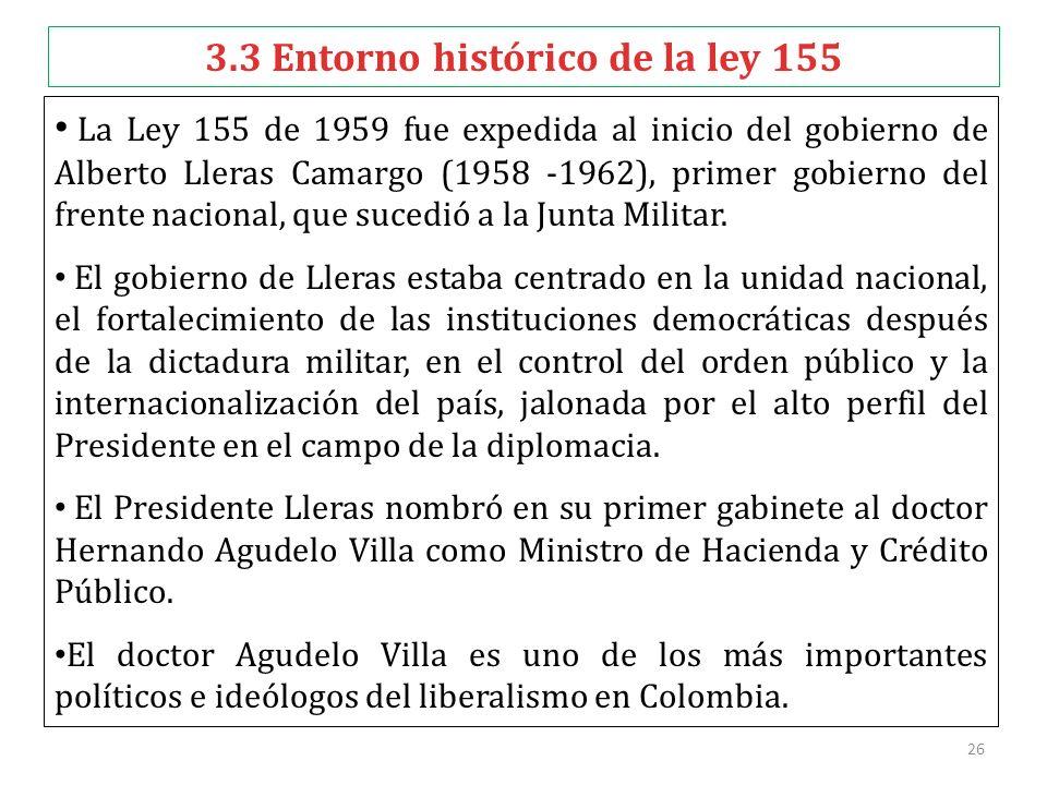 26 3.3 Entorno histórico de la ley 155 La Ley 155 de 1959 fue expedida al inicio del gobierno de Alberto Lleras Camargo (1958 -1962), primer gobierno