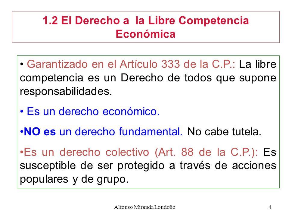 Alfonso Miranda Londoño4 1.2 El Derecho a la Libre Competencia Económica Garantizado en el Artículo 333 de la C.P.: La libre competencia es un Derecho