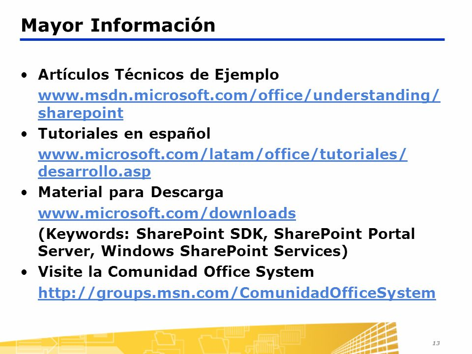 13 Mayor Información Artículos Técnicos de Ejemplo www.msdn.microsoft.com/office/understanding/ sharepoint Tutoriales en español www.microsoft.com/latam/office/tutoriales/ desarrollo.asp Material para Descarga www.microsoft.com/downloads (Keywords: SharePoint SDK, SharePoint Portal Server, Windows SharePoint Services) Visite la Comunidad Office System http://groups.msn.com/ComunidadOfficeSystem