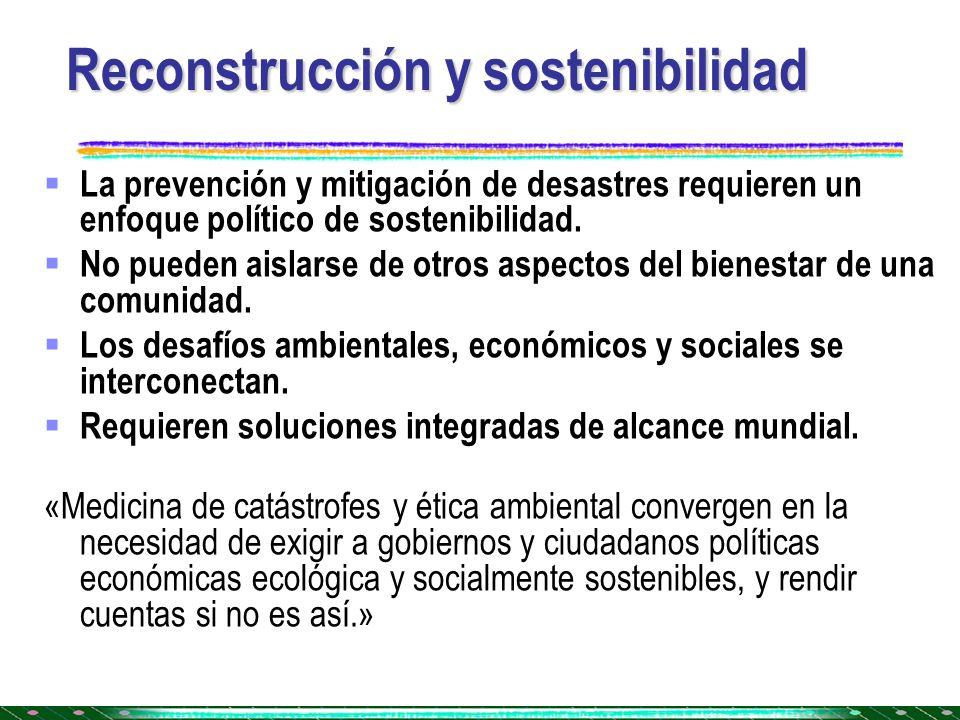 Reconstrucción y sostenibilidad La prevención y mitigación de desastres requieren un enfoque político de sostenibilidad. No pueden aislarse de otros a
