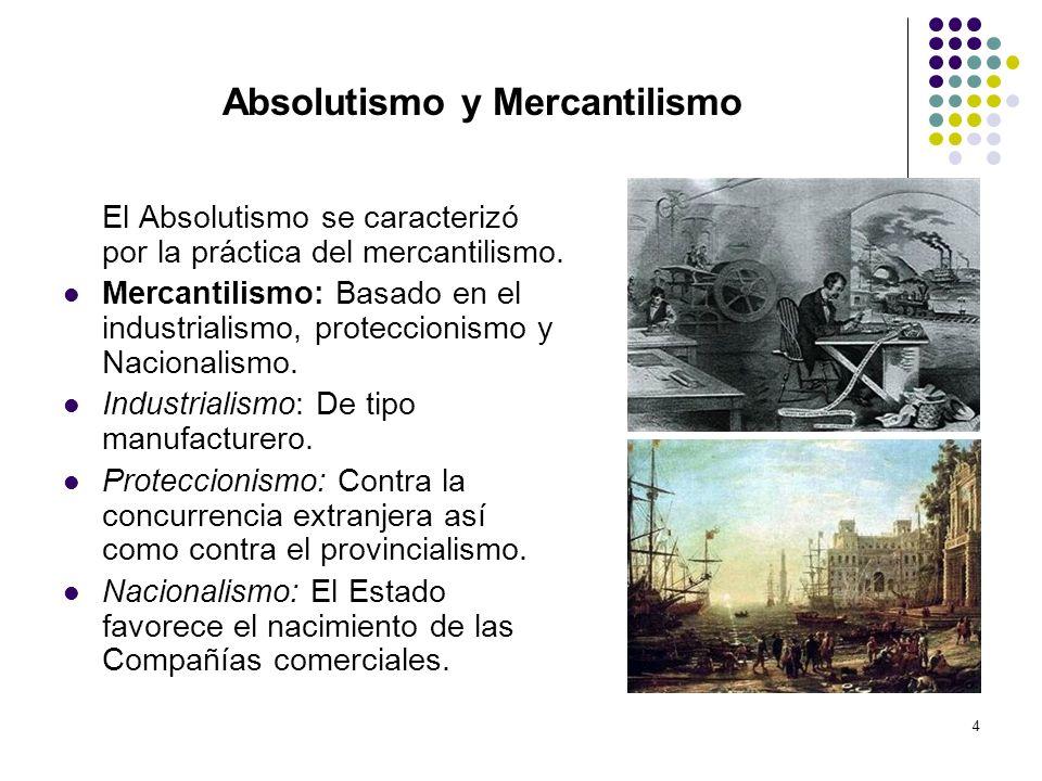 4 Absolutismo y Mercantilismo El Absolutismo se caracterizó por la práctica del mercantilismo. Mercantilismo: Basado en el industrialismo, proteccioni